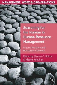 Searching for the Human in Human Resource Management (Theory, Practice and Workplace Contexts) by Sharon C. Bolton, Maeve Houlihan, 9780230019355