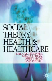 Social Theory, Health and Healthcare by Orla McDonnell, Maria Lohan, Abbey Hyde, Sam Porter, 9781403989536