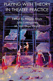 Playing with Theory in Theatre Practice by Megan Alrutz, Julia Listengarten, M. Van Duyn Wood, 9780230577800