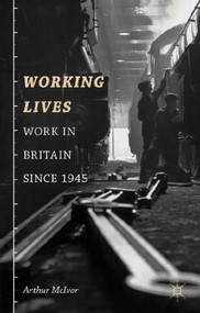 Working Lives (Work in Britain Since 1945) by Arthur McIvor, 9781403987679