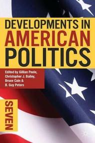 Developments in American Politics 7 by Gillian Peele, Christopher J. Bailey, Bruce Cain, B. Guy Peters, 9781137289216