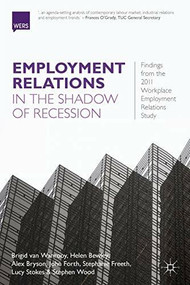 Employment Relations in the Shadow of Recession (Findings from the 2011 Workplace Employment Relations Study) by Brigid van Wanrooy, Helen Bewley, Alex Bryson, John Forth, Stephanie Freeth, Lucy Stokes, Stephen Wood, 9781137275769