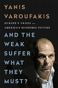 And the Weak Suffer What They Must? (Europe's Crisis and America's Economic Future) by Yanis Varoufakis, 9781568585048