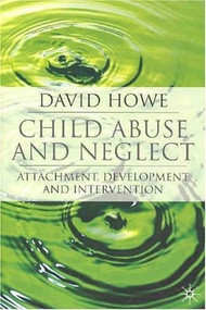Child Abuse and Neglect (Attachment, Development and Intervention) by David Howe, 9781403948267