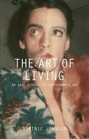 The Art of Living (An Oral History of Performance Art) by Dominic Johnson, 9781137322210