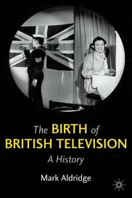 The Birth of British Television (A History) by Mark Aldridge, 9780230277687