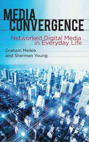 Media Convergence (Networked Digital Media in Everyday Life) by Graham Meikle, Sherman Young, 9780230228948