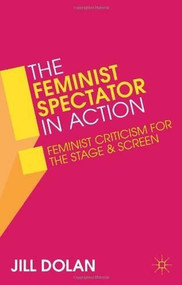 The Feminist Spectator in Action (Feminist Criticism for the Stage and Screen) by Jill Dolan, 9781137032898