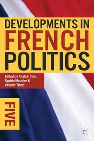 Developments in French Politics 5 by Alistair Cole, Sophie Meunier, Vincent Tiberj, 9780230349629
