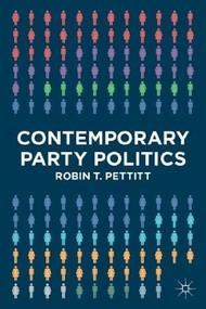 Contemporary Party Politics by Robin T. Pettitt, 9780230237797