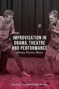 Improvisation in Drama, Theatre and Performance (History, Practice, Theory) by Anthony Frost, Ralph Yarrow, 9781137348111