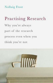 Practising Research (Why you're always part of the research process even when you think you're not) by Nollaig Frost, 9781137398284