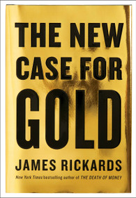 The New Case for Gold by James Rickards, 9781101980767