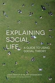 Explaining Social Life (A Guide to Using Social Theory) by John Parker, Hilary Stanworth, 9781137487735