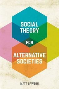 Social Theory for Alternative Societies by Matt Dawson, 9781137337320