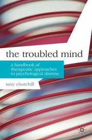 The Troubled Mind (A Handbook of Therapeutic Approaches to Psychological Distress) by Susy Churchill, 9780230200968
