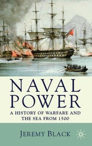 Naval Power (A History of Warfare and the Sea from 1500 Onwards) by Jeremy Black, 9780230202801