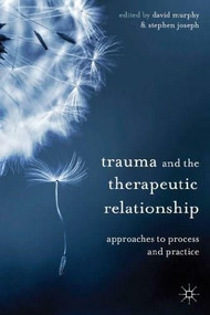 Trauma and the Therapeutic Relationship (Approaches to Process and Practice) by David Murphy, Stephen Joseph, 9780230304550