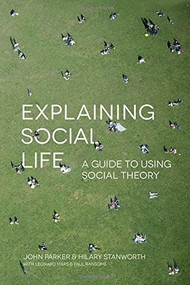 Explaining Social Life (A Guide to Using Social Theory) - 9781137007643 by John Parker, Hilary Stanworth, 9781137007643