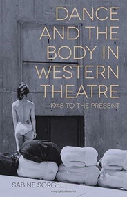 Dance and the Body in Western Theatre (1948 to the Present) by Sabine Sörgel, 9781137034878