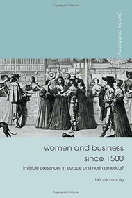 Women and Business since 1500 (Invisible Presences in Europe and North America?) by Béatrice Craig, 9781137033222
