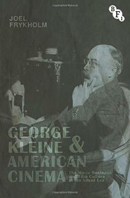 George Kleine and American Cinema (The Movie Business and Film Culture in the Silent Era) by Joel Frykholm, 9781844577699