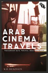 Arab Cinema Travels (Transnational Syria, Palestine, Dubai and Beyond) by Kay Dickinson, 9781844577842