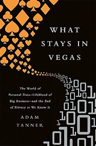 What Stays in Vegas (The World of Personal Data-Lifeblood of Big Business-and the End of Privacy as We Know It) - 9781610396394 by Adam Tanner, 9781610396394
