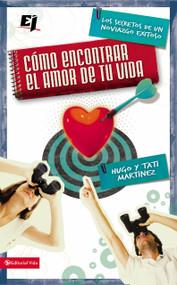Cómo encontrar el amor de tu vida (Los secretos de un noviazgo exitoso) by Hugo Martínez, Tati Martinez, 9780829757422