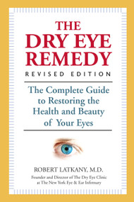The Dry Eye Remedy, Revised Edition (The Complete Guide to Restoring the Health and Beauty of Your Eyes) by Robert Latkany, M.D., 9781578266258