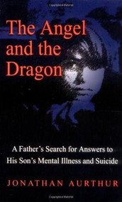 The Angel and the Dragon (A Father's Search for Answers to His Son's Mental Illness and Suicide) by Jonathan Aurthur, 9780757300523
