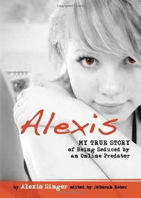Alexis (My True Story of Being Seduced By an Online Predator) by Alexis Singer, 9780757315299