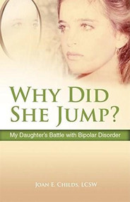 Why Did She Jump? (My Daughter's Battle with Bipolar Disorder) by Joan E. Childs, 9780757316975
