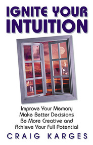Ignite Your Intuition (Improve Your Memory, Make Better Decisions, Be More Creative and Achieve Your Full Potential) by Craig Karges, 9781558746763