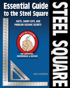 Essential Guide to the Steel Square (Facts, Short-Cuts and Problem-Solving Secrets for Carpenters, Woodworkers & Builders) by Ken Horner, 9781565233423