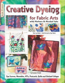 Creative Dyeing for Fabric Arts with Markers & Alcohol Inks (Dye Scarves, Wearables, ATCs, Postcards, Quilts and Stitched Collages) by Suzanne McNeill, 9781574216592