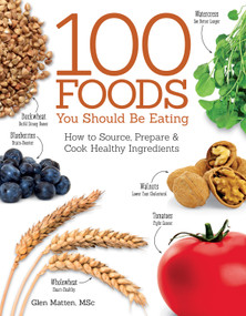 100 Foods You Should Be Eating (How to Source, Prepare & Cook Healthy Ingredients) by Glen Matten, 9781504800105