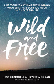 Wild and Free (A Hope-Filled Anthem for the Woman Who Feels She is Both Too Much and Never Enough) by Jess Connolly, Hayley Morgan, 9780310345534