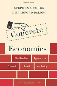 Concrete Economics (The Hamilton Approach to Economic Growth and Policy) by Stephen S. Cohen, J. Bradford DeLong, 9781422189818