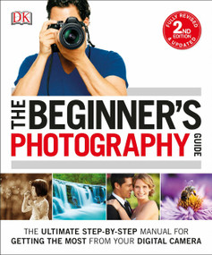 The Beginner's Photography Guide (The Ultimate Step-by-Step Manual for Getting the Most from Your Digital Camera) by Chris Gatcum, 9781465449665