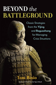 Beyond the Battleground (Classic Strategies from the Yijing and Baguazhang for Managing Crisis Situations) by Tom Bisio, 9781623170066