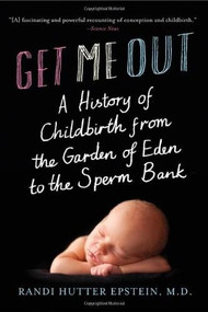 Get Me Out (A History of Childbirth from the Garden of Eden to the Sperm Bank) by Randi Hutter Epstein, 9780393064582