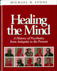 Healing the Mind (A History of Psychiatry from Antiquity to the Present) by Michael H. Stone, 9780393702224