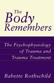 The Body Remembers (The Psychophysiology of Trauma and Trauma Treatment) by Babette Rothschild, 9780393703276