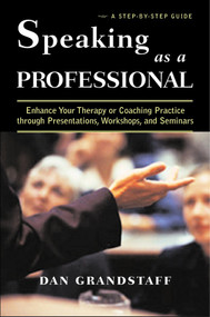 Speaking as a Professional (Enhance Your Therapy or Coaching Practice through Presentations, Workshops, and Seminars) by Dan Grandstaff, 9780393704334
