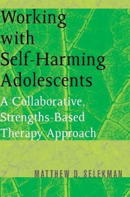 Working with Self-Harming Adolescents (A Collaborative, Strengths-Based Therapy Approach) by Matthew D. Selekman, 9780393704990