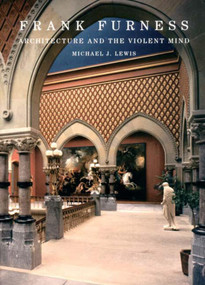 Frank Furness (Architecture and the Violent Mind) by Michael J. Lewis, 9780393730630