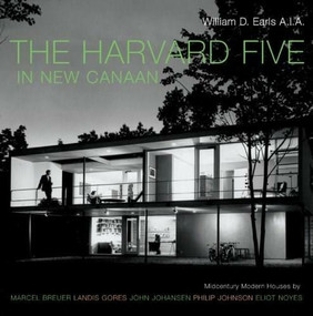 The Harvard Five in New Canaan (Midcentury Modern Houses by Marcel Breuer, Landis Gores, John Johansen, Philip Johnson, Eliot Noyes, and Others) by William D. Earls, 9780393731835