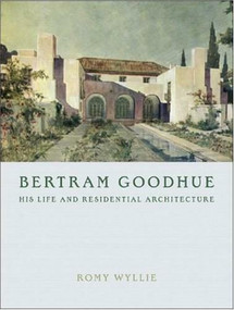 Bertram Goodhue (His Life and Residential Architecture) by Romy Wyllie, 9780393732191