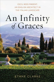 An Infinity of Graces (Cecil Ross Pinsent, An English Architect in the Italian Landscape) by Ethne Clarke, 9780393732214